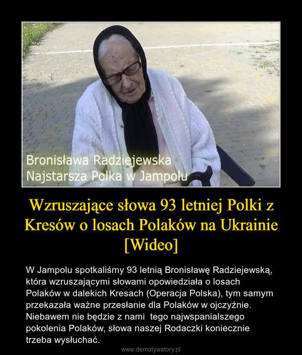 Wzruszające słowa 93 letniej Polki z Kresów o losach Polaków na Ukrainie [Wideo] – W Jampolu spotkaliśmy 93 letnią Bronisławę Radziejewską, która wzruszającymi słowami opowiedziała o losach Polaków w dalekich Kresach (Operacja Polska), tym samym przekazała ważne przesłanie dla Polaków w ojczyźnie.  Niebawem nie będzie z nami  tego najwspanialszego pokolenia Polaków, słowa naszej Rodaczki koniecznie trzeba wysłuchać.