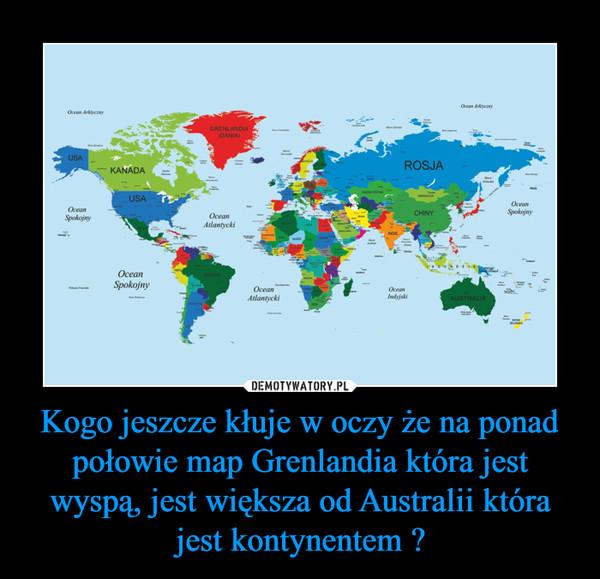Kogo jeszcze kłuje w oczy że na ponad połowie map Grenlandia która jest wyspą, jest większa od Australii która jest kontynentem ? –