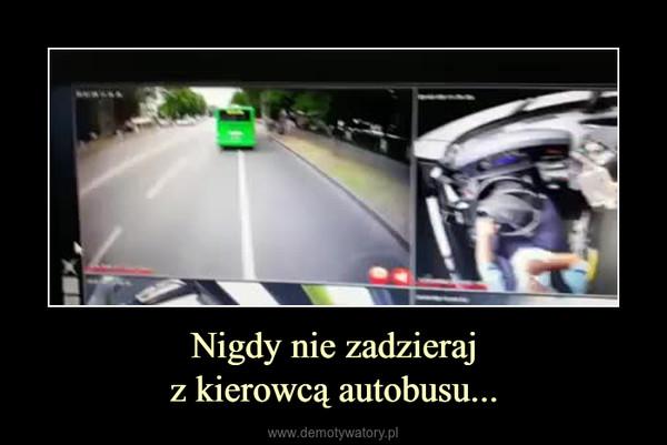 Nigdy nie zadzierajz kierowcą autobusu... –