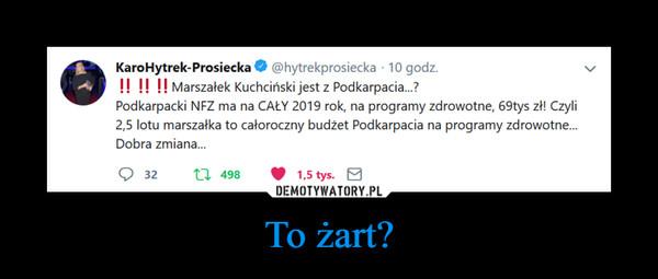 To żart? –  @hytrekprosiecka 10 godz.KaroHytrek-Prosiecka!!!!Marszałek Kuchciński jest z Podkarpacia...?Podkarpacki NFZ ma na CAŁY 2019 rok, na programy zdrowotne, 69tys zł! Czyli2,5 lotu marszałka to całoroczny budżet Podkarpacia na programy zdrowotne...Dobra zmiana...t 4981,5 tys.32