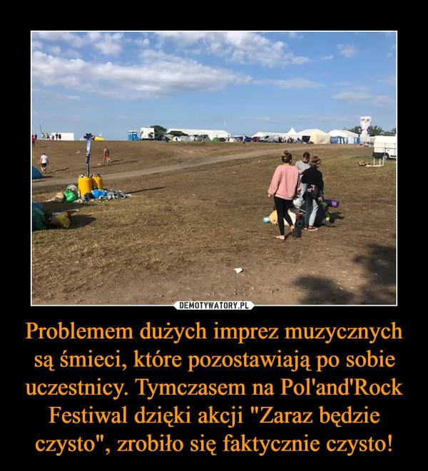 """Problemem dużych imprez muzycznych są śmieci, które pozostawiają po sobie uczestnicy. Tymczasem na Pol'and'Rock Festiwal dzięki akcji """"Zaraz będzie czysto"""", zrobiło się faktycznie czysto! –"""