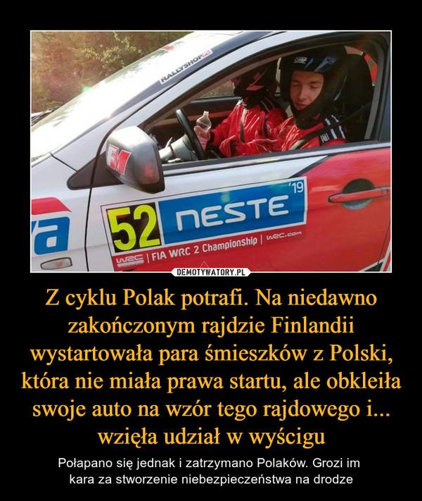 Z cyklu Polak potrafi. Na niedawno zakończonym rajdzie Finlandii wystartowała para śmieszków z Polski, która nie miała prawa startu, ale obkleiła swoje auto na wzór tego rajdowego i... wzięła udział w wyścigu – Połapano się jednak i zatrzymano Polaków. Grozi im kara za stworzenie niebezpieczeństwa na drodze