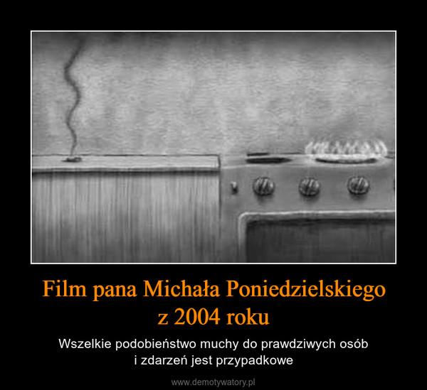 Film pana Michała Poniedzielskiegoz 2004 roku – Wszelkie podobieństwo muchy do prawdziwych osóbi zdarzeń jest przypadkowe