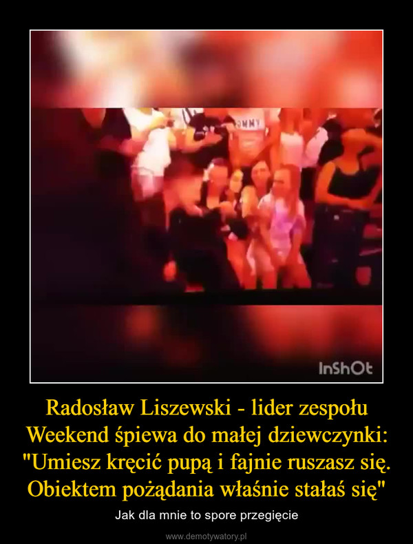 """Radosław Liszewski - lider zespołu Weekend śpiewa do małej dziewczynki: """"Umiesz kręcić pupą i fajnie ruszasz się. Obiektem pożądania właśnie stałaś się"""" – Jak dla mnie to spore przegięcie"""