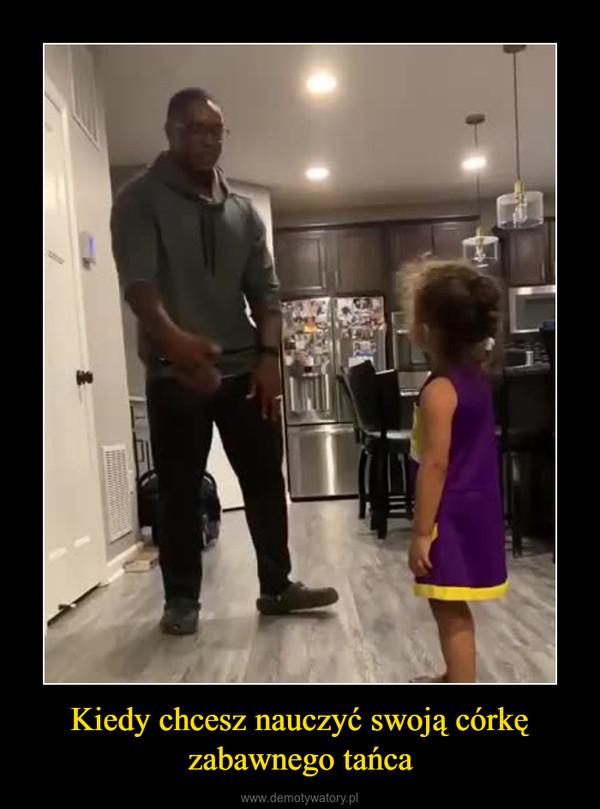Kiedy chcesz nauczyć swoją córkę zabawnego tańca –