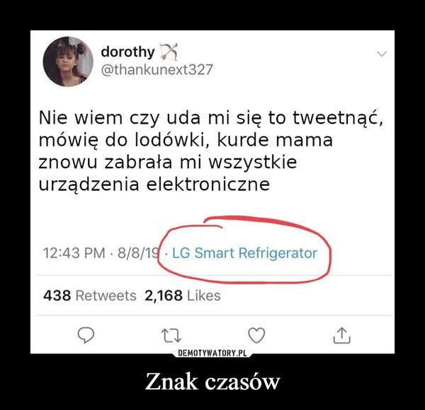 Znak czasów –  dorothy@thankunext327Nie wiem czy uda mi się to tweetnąć,mówię do lodówki, kurde mamaznowu zabrała mi wszystkieurządzenia elektroniczne12:43 PM 8/8/19 LG Smart Refrigerator438 Retweets 2,168 LikesDEMOTYWATORY.PLZnak czasów