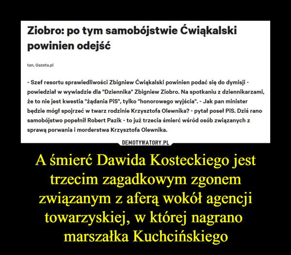 A śmierć Dawida Kosteckiego jest trzecim zagadkowym zgonem związanym z aferą wokół agencji towarzyskiej, w której nagrano marszałka Kuchcińskiego –