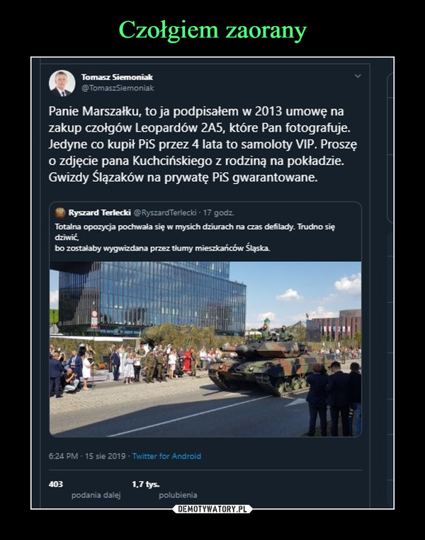 –  ^K^A Tomasz Siemoniak@TomaszSiemoniakPanie Marszałku, to ja podpisałem w 2013 umowę nazakup czołgów Leopardów 2A5, które Pan fotografuje.Jedyne co kupił PiS przez 4 lata to samoloty VIP. Proszęo zdjęcie pana Kuchcińskiego z rodziną na pokładzie.Gwizdy Ślązaków na prywatę PiS gwarantowane.9 RysanUcriedo @RyszardTerlecki ■ 17 godz.Totalna opozycja pochwała się w mysich dziurach na czas defilady. Trudno siędziwićbo zostałaby wygwizdana przez tłumy mieszkańców Slaska.