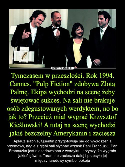 """Tymczasem w przeszłości. Rok 1994. Cannes. """"Pulp Fiction"""" zdobywa Złotą Palmę. Ekipa wychodzi na scenę żeby świętować sukces. Na sali nie brakuje osób zdegustowanych werdyktem, no bo jak to? Przecież miał wygrać Krzysztof Kieślowski! A tutaj na scenę wychodzi jakiś bezczelny Amerykanin i zaciesza"""