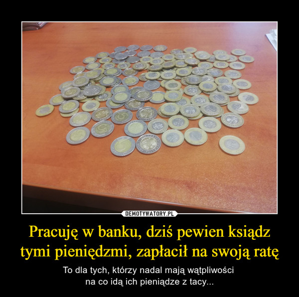 Pracuję w banku, dziś pewien ksiądz tymi pieniędzmi, zapłacił na swoją ratę – To dla tych, którzy nadal mają wątpliwości na co idą ich pieniądze z tacy...