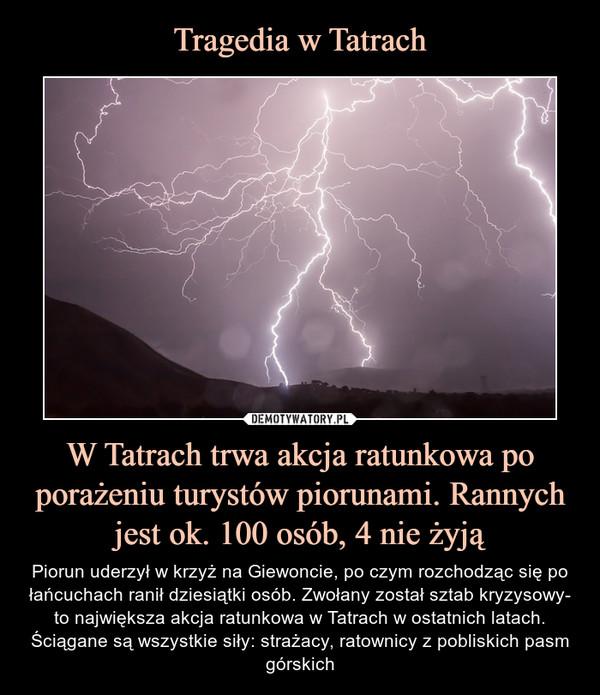 W Tatrach trwa akcja ratunkowa po porażeniu turystów piorunami. Rannych jest ok. 100 osób, 4 nie żyją – Piorun uderzył w krzyż na Giewoncie, po czym rozchodząc się po łańcuchach ranił dziesiątki osób. Zwołany został sztab kryzysowy- to największa akcja ratunkowa w Tatrach w ostatnich latach. Ściągane są wszystkie siły: strażacy, ratownicy z pobliskich pasm górskich