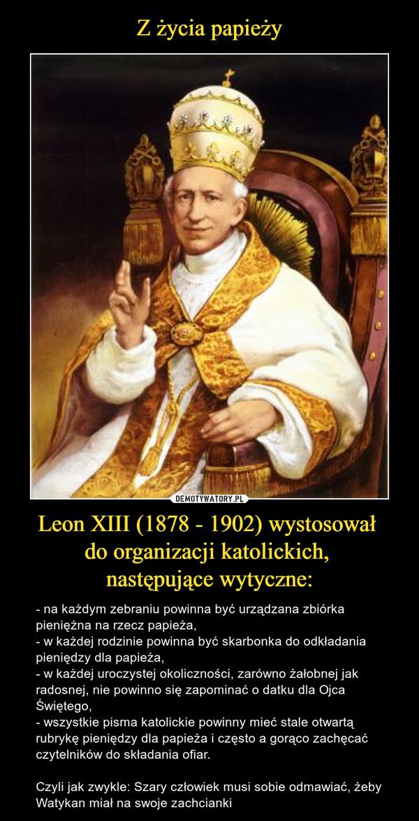 Leon XIII (1878 - 1902) wystosował do organizacji katolickich, następujące wytyczne: – - na każdym zebraniu powinna być urządzana zbiórka pieniężna na rzecz papieża,- w każdej rodzinie powinna być skarbonka do odkładania pieniędzy dla papieża,- w każdej uroczystej okoliczności, zarówno żałobnej jak radosnej, nie powinno się zapominać o datku dla Ojca Świętego,- wszystkie pisma katolickie powinny mieć stale otwartą rubrykę pieniędzy dla papieża i często a gorąco zachęcać czytelników do składania ofiar.Czyli jak zwykle: Szary człowiek musi sobie odmawiać, żeby Watykan miał na swoje zachcianki