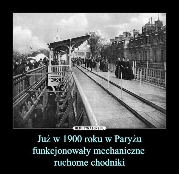 Już w 1900 roku w Paryżu funkcjonowały mechaniczne ruchome chodniki –