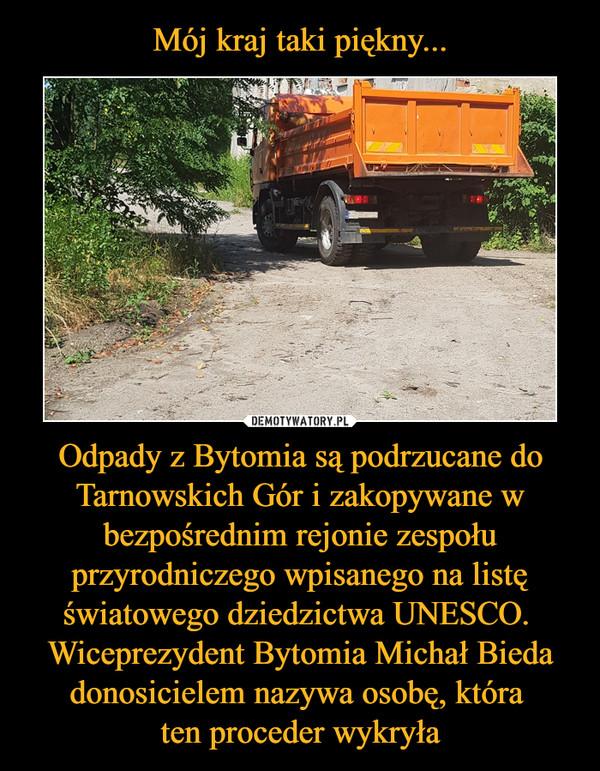 Odpady z Bytomia są podrzucane do Tarnowskich Gór i zakopywane w bezpośrednim rejonie zespołu przyrodniczego wpisanego na listę światowego dziedzictwa UNESCO. Wiceprezydent Bytomia Michał Bieda donosicielem nazywa osobę, która ten proceder wykryła –