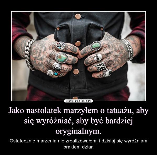 Jako nastolatek marzyłem o tatuażu, aby się wyróżniać, aby być bardziej oryginalnym. – Ostatecznie marzenia nie zrealizowałem, i dzisiaj się wyróżniam brakiem dziar.