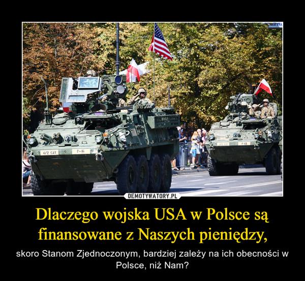 Dlaczego wojska USA w Polsce są finansowane z Naszych pieniędzy, – skoro Stanom Zjednoczonym, bardziej zależy na ich obecności w Polsce, niż Nam?