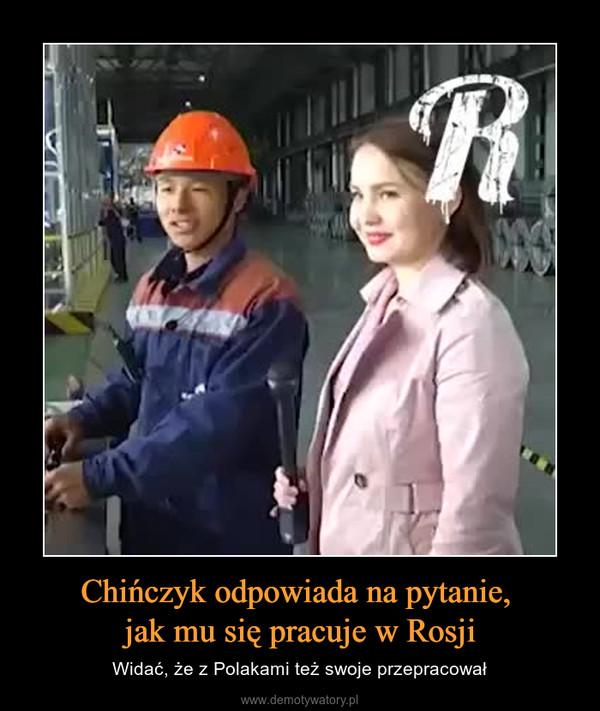Chińczyk odpowiada na pytanie, jak mu się pracuje w Rosji – Widać, że z Polakami też swoje przepracował