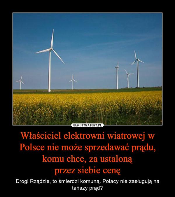 Właściciel elektrowni wiatrowej w Polsce nie może sprzedawać prądu, komu chce, za ustalonąprzez siebie cenę – Drogi Rządzie, to śmierdzi komuną. Polacy nie zasługują na tańszy prąd?