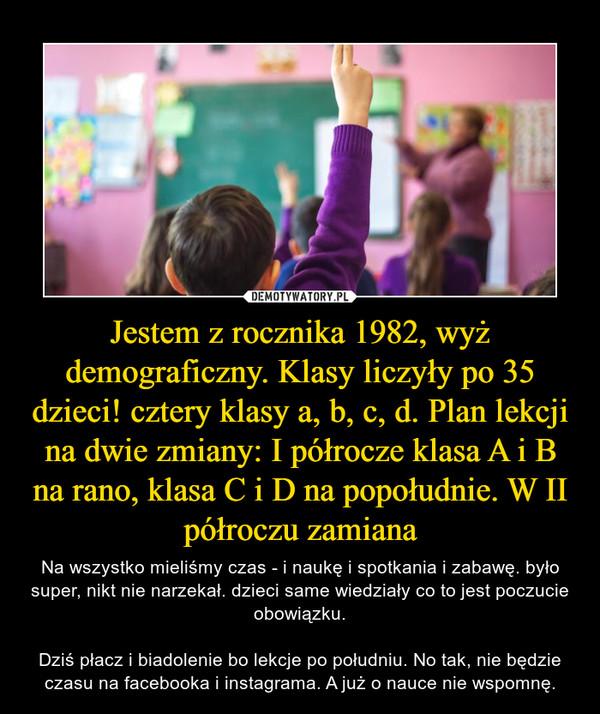 Jestem z rocznika 1982, wyż demograficzny. Klasy liczyły po 35 dzieci! cztery klasy a, b, c, d. Plan lekcji na dwie zmiany: I półrocze klasa A i B na rano, klasa C i D na popołudnie. W II półroczu zamiana