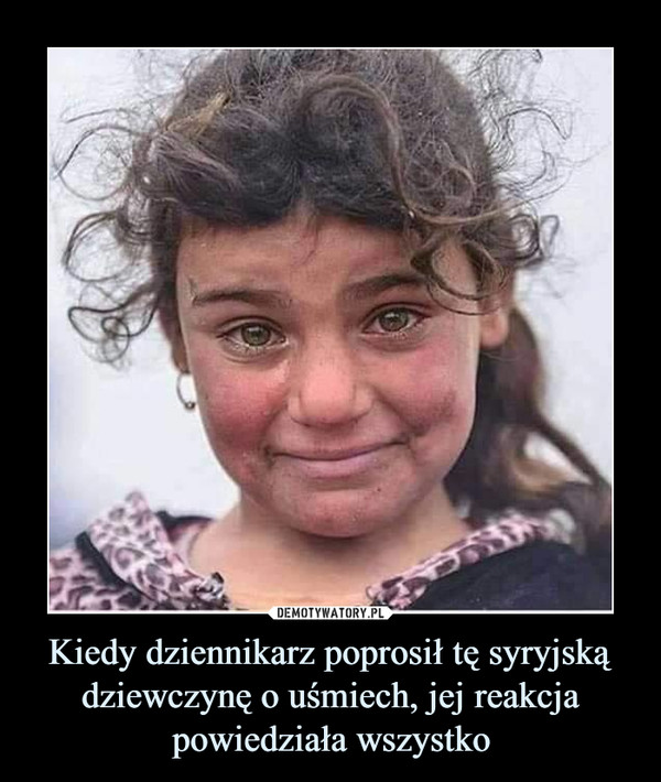 Kiedy dziennikarz poprosił tę syryjską dziewczynę o uśmiech, jej reakcja powiedziała wszystko –