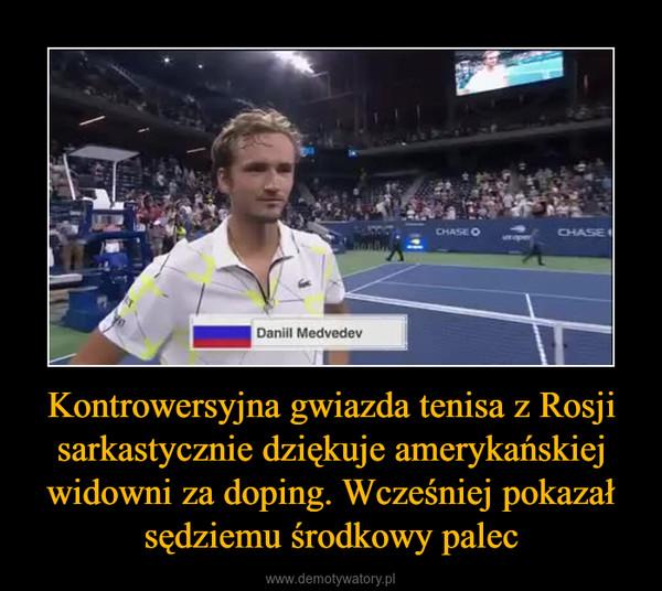 Kontrowersyjna gwiazda tenisa z Rosji sarkastycznie dziękuje amerykańskiej widowni za doping. Wcześniej pokazał sędziemu środkowy palec –
