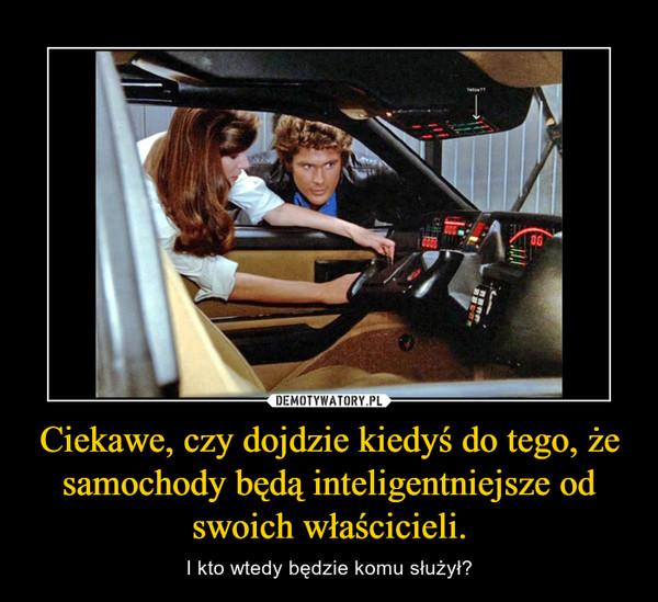 Ciekawe, czy dojdzie kiedyś do tego, że samochody będą inteligentniejsze od swoich właścicieli. – I kto wtedy będzie komu służył?
