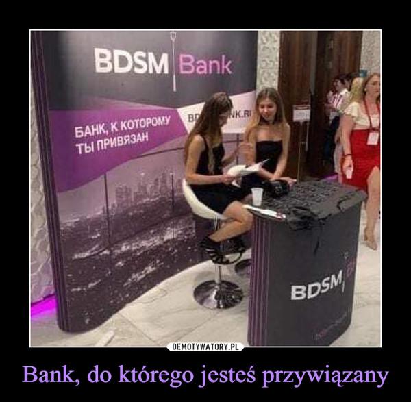 Bank, do którego jesteś przywiązany –