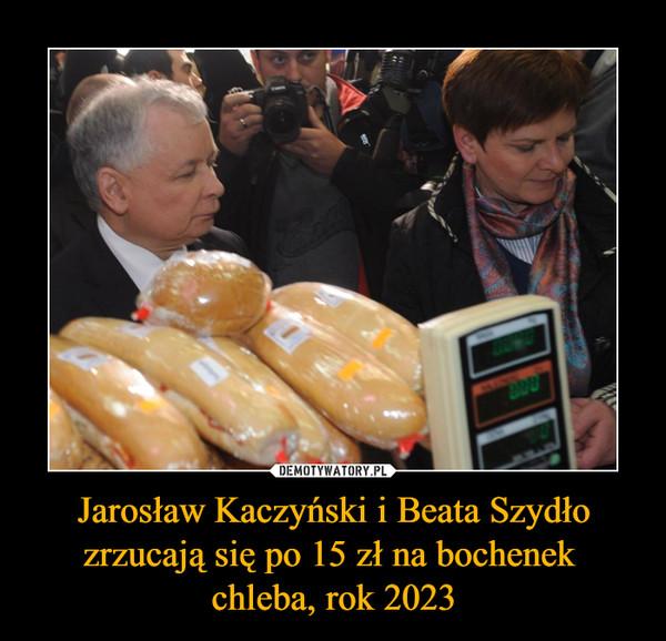 Jarosław Kaczyński i Beata Szydło zrzucają się po 15 zł na bochenek chleba, rok 2023 –