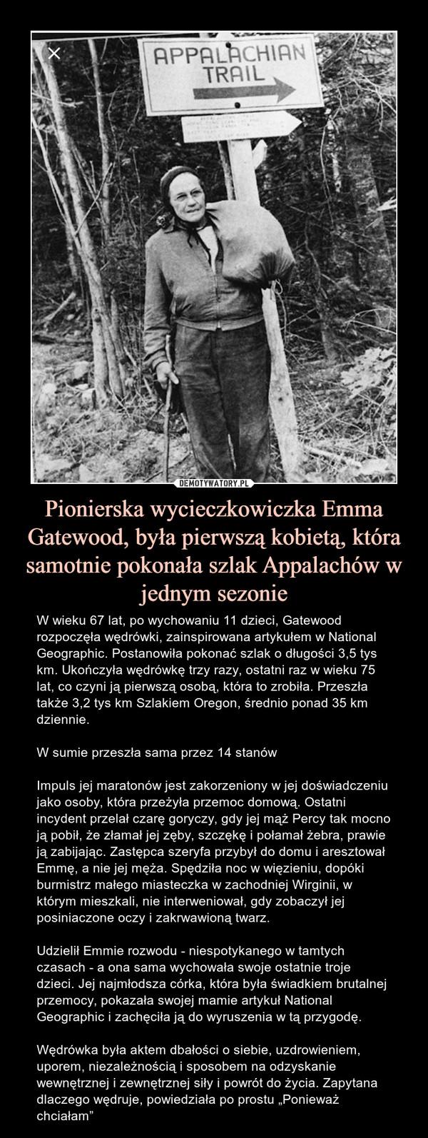 """Pionierska wycieczkowiczka Emma Gatewood, była pierwszą kobietą, która samotnie pokonała szlak Appalachów w jednym sezonie – W wieku 67 lat, po wychowaniu 11 dzieci, Gatewood rozpoczęła wędrówki, zainspirowana artykułem w National Geographic. Postanowiła pokonać szlak o długości 3,5 tys km. Ukończyła wędrówkę trzy razy, ostatni raz w wieku 75 lat, co czyni ją pierwszą osobą, która to zrobiła. Przeszła także 3,2 tys km Szlakiem Oregon, średnio ponad 35 km dziennie.W sumie przeszła sama przez 14 stanówImpuls jej maratonów jest zakorzeniony w jej doświadczeniu jako osoby, która przeżyła przemoc domową. Ostatni incydent przelał czarę goryczy, gdy jej mąż Percy tak mocno ją pobił, że złamał jej zęby, szczękę i połamał żebra, prawie ją zabijając. Zastępca szeryfa przybył do domu i aresztował Emmę, a nie jej męża. Spędziła noc w więzieniu, dopóki burmistrz małego miasteczka w zachodniej Wirginii, w którym mieszkali, nie interweniował, gdy zobaczył jej posiniaczone oczy i zakrwawioną twarz.Udzielił Emmie rozwodu - niespotykanego w tamtych czasach - a ona sama wychowała swoje ostatnie troje dzieci. Jej najmłodsza córka, która była świadkiem brutalnej przemocy, pokazała swojej mamie artykuł National Geographic i zachęciła ją do wyruszenia w tą przygodę. Wędrówka była aktem dbałości o siebie, uzdrowieniem, uporem, niezależnością i sposobem na odzyskanie wewnętrznej i zewnętrznej siły i powrót do życia. Zapytana dlaczego wędruje, powiedziała po prostu """"Ponieważ chciałam"""""""