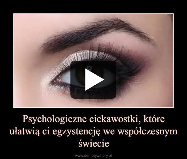 Psychologiczne ciekawostki, które ułatwią ci egzystencję we współczesnym świecie –