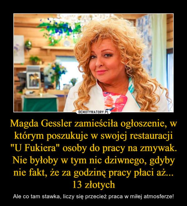 """Magda Gessler zamieściła ogłoszenie, w którym poszukuje w swojej restauracji """"U Fukiera"""" osoby do pracy na zmywak. Nie byłoby w tym nic dziwnego, gdyby nie fakt, że za godzinę pracy płaci aż... 13 złotych – Ale co tam stawka, liczy się przecież praca w miłej atmosferze!"""
