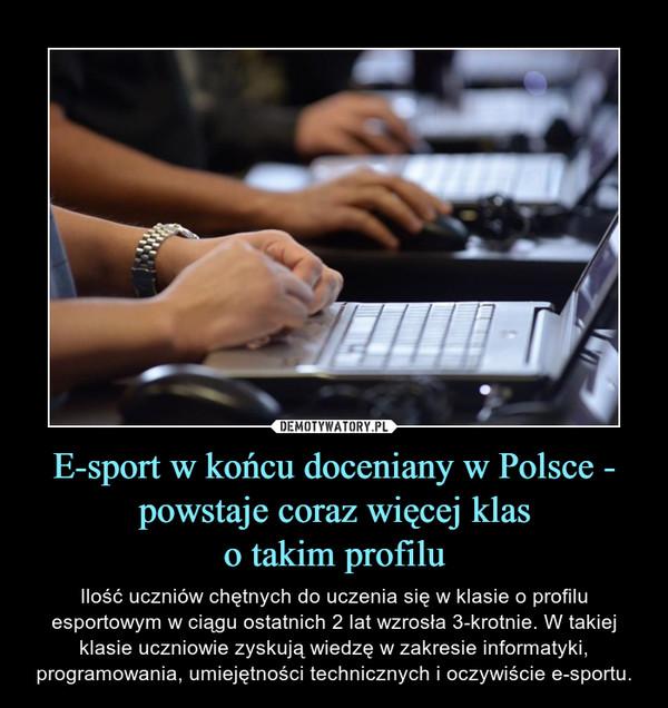 E-sport w końcu doceniany w Polsce - powstaje coraz więcej klaso takim profilu – Ilość uczniów chętnych do uczenia się w klasie o profilu esportowym w ciągu ostatnich 2 lat wzrosła 3-krotnie. W takiej klasie uczniowie zyskują wiedzę w zakresie informatyki, programowania, umiejętności technicznych i oczywiście e-sportu.