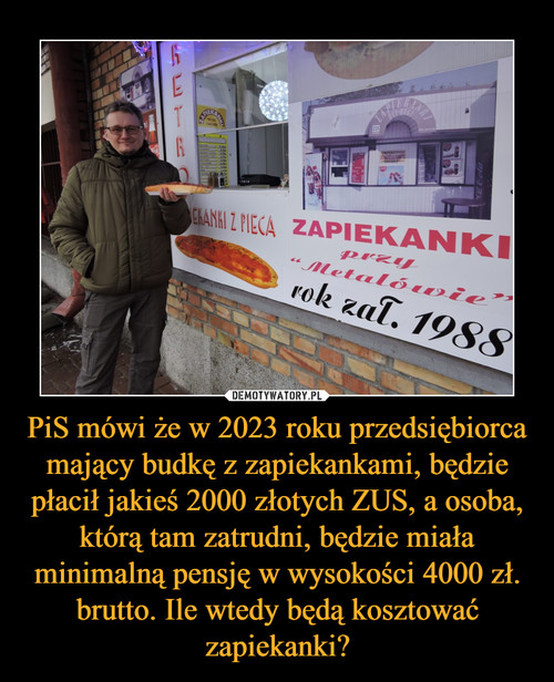 PiS mówi że w 2023 roku przedsiębiorca mający budkę z zapiekankami, będzie płacił jakieś 2000 złotych ZUS, a osoba, którą tam zatrudni, będzie miała minimalną pensję w wysokości 4000 zł. brutto. Ile wtedy będą kosztować zapiekanki?