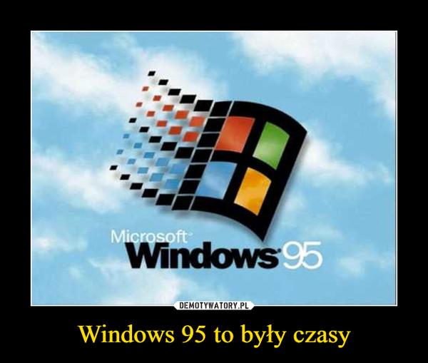 Windows 95 to były czasy –