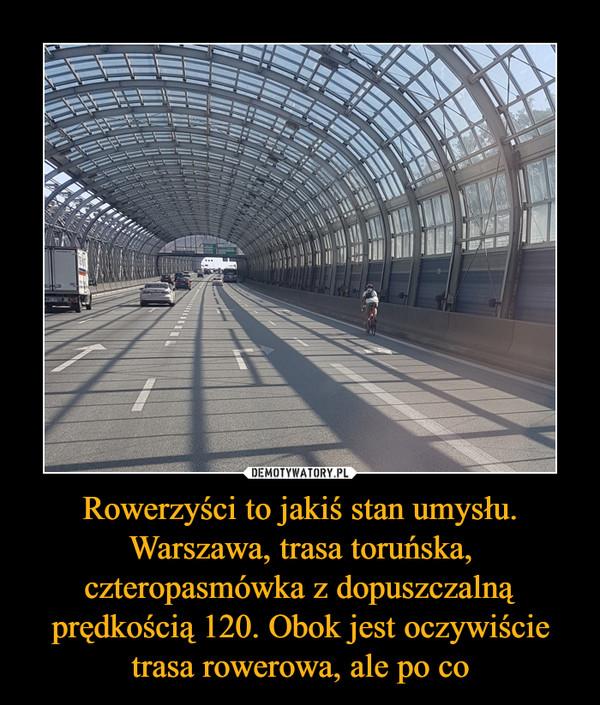 Rowerzyści to jakiś stan umysłu. Warszawa, trasa toruńska, czteropasmówka z dopuszczalną prędkością 120. Obok jest oczywiście trasa rowerowa, ale po co –
