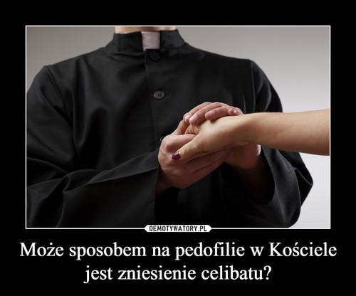 Może sposobem na pedofilie w Kościele jest zniesienie celibatu?
