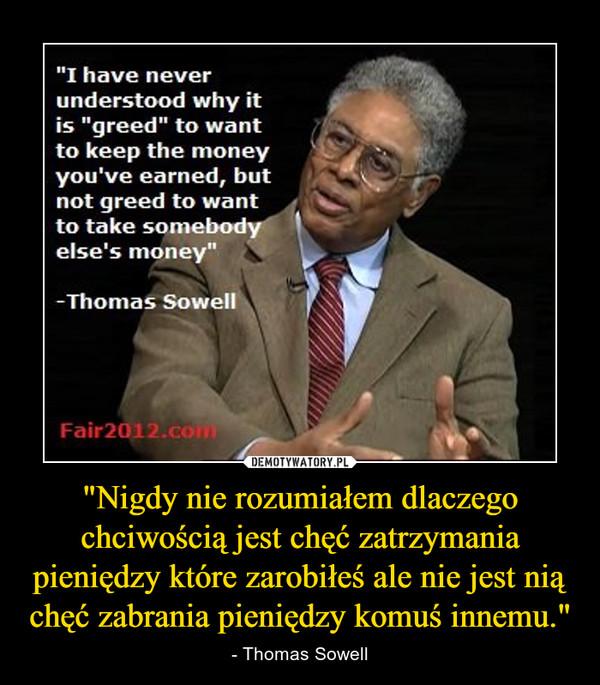 """""""Nigdy nie rozumiałem dlaczego chciwością jest chęć zatrzymania pieniędzy które zarobiłeś ale nie jest nią chęć zabrania pieniędzy komuś innemu."""" – - Thomas Sowell"""