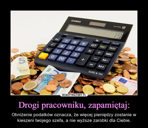 Drogi pracowniku, zapamiętaj: – Obniżenie podatków oznacza, że więcej pieniędzy zostanie w kieszeni twojego szefa, a nie wyższe zarobki dla Ciebie.