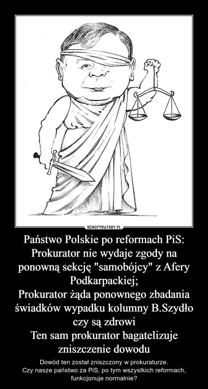 """Państwo Polskie po reformach PiS:Prokurator nie wydaje zgody na ponowną sekcję """"samobójcy"""" z Afery Podkarpackiej;Prokurator żąda ponownego zbadania świadków wypadku kolumny B.Szydło czy są zdrowiTen sam prokurator bagatelizuje zniszczenie dowodu – Dowód ten został zniszczony w prokuraturze.Czy nasze państwo za PiS, po tym wszystkich reformach, funkcjonuje normalnie?"""