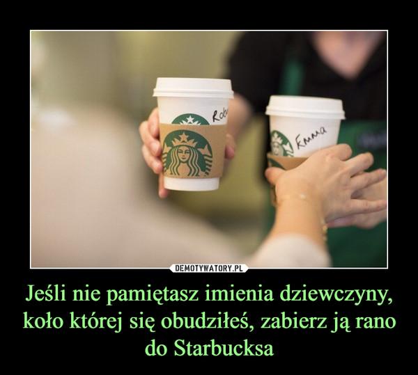 Jeśli nie pamiętasz imienia dziewczyny, koło której się obudziłeś, zabierz ją rano do Starbucksa –