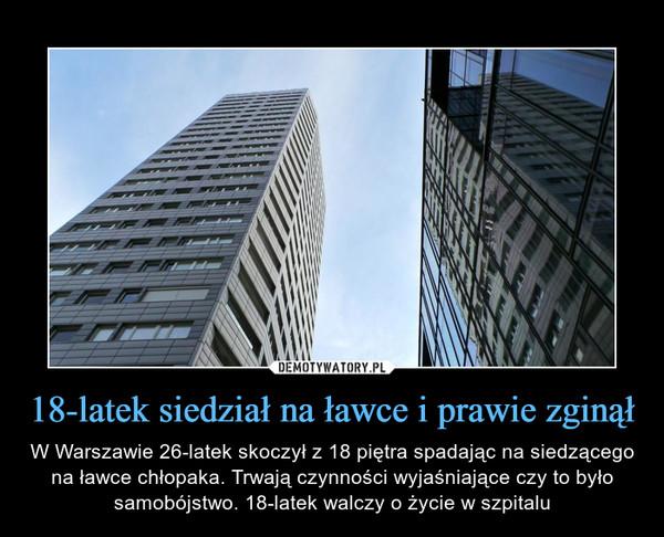 18-latek siedział na ławce i prawie zginął – W Warszawie 26-latek skoczył z 18 piętra spadając na siedzącego na ławce chłopaka. Trwają czynności wyjaśniające czy to było samobójstwo. 18-latek walczy o życie w szpitalu