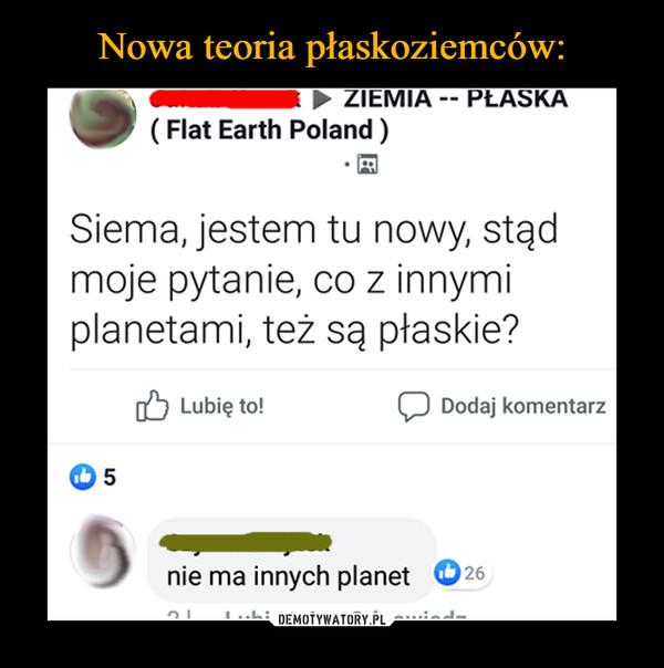 –  ZIEMIAPŁASKA(Flat Earth Poland)Siema, jestem tu nowy, stądmoje pytanie, co z innymiplanetami, też są płaskie?Lubię to!Dodaj komentarz5nie ma innych planet26