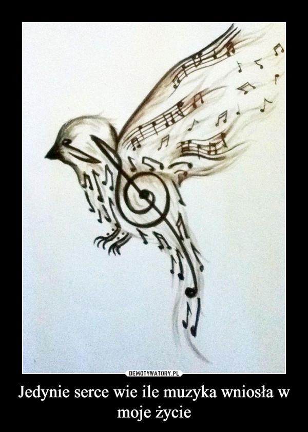 Jedynie serce wie ile muzyka wniosła w moje życie –