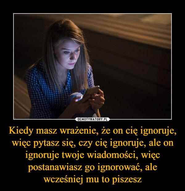 Kiedy masz wrażenie, że on cię ignoruje, więc pytasz się, czy cię ignoruje, ale on ignoruje twoje wiadomości, więc postanawiasz go ignorować, ale wcześniej mu to piszesz –