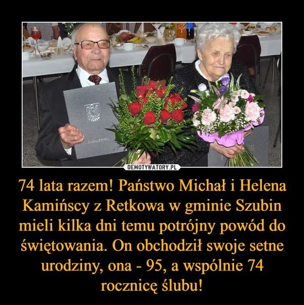 74 lata razem! Państwo Michał i Helena Kamińscy z Retkowa w gminie Szubin mieli kilka dni temu potrójny powód do świętowania. On obchodził swoje setne urodziny, ona - 95, a wspólnie 74 rocznicę ślubu! –