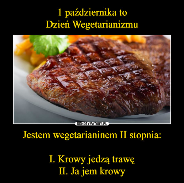 Jestem wegetarianinem II stopnia:I. Krowy jedzą trawęII. Ja jem krowy –