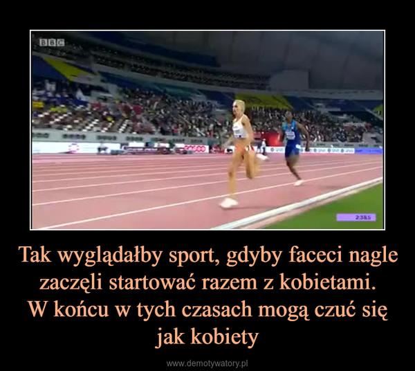 Tak wyglądałby sport, gdyby faceci nagle zaczęli startować razem z kobietami.W końcu w tych czasach mogą czuć się jak kobiety –