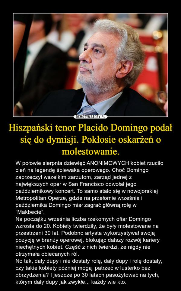 """Hiszpański tenor Placido Domingo podał się do dymisji. Pokłosie oskarżeń o molestowanie. – W połowie sierpnia dziewięć ANONIMOWYCH kobiet rzuciło cień na legendę śpiewaka operowego. Choć Domingo zaprzeczył wszelkim zarzutom, zarząd jednej z największych oper w San Francisco odwołał jego październikowy koncert. To samo stało się w nowojorskiej Metropolitan Operze, gdzie na przełomie września i października Domingo miał zagrać główną rolę w """"Makbecie"""".Na początku września liczba rzekomych ofiar Domingo wzrosła do 20. Kobiety twierdziły, że były molestowane na przestrzeni 30 lat. Podobno artysta wykorzystywał swoją pozycję w branży operowej, blokując dalszy rozwój kariery niechętnych kobiet. Część z nich twierdzi, że nigdy nie otrzymała obiecanych ról.No tak, dały dupy i nie dostały rolę, dały dupy i rolę dostały, czy takie kobiety później mogą  patrzeć w lusterko bez obrzydzenia? I jeszcze po 30 latach pasożytować na tych, którym dały dupy jak zwykłe... każdy wie kto."""
