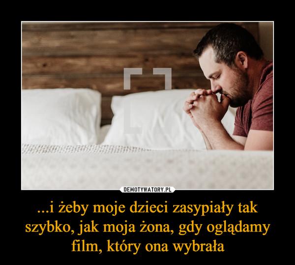 ...i żeby moje dzieci zasypiały tak szybko, jak moja żona, gdy oglądamy film, który ona wybrała –