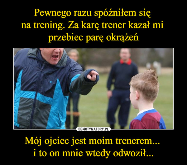 Mój ojciec jest moim trenerem... i to on mnie wtedy odwoził... –